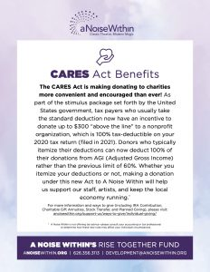 "CARES Act Benefits The CARES Act is making donating to charities more convenient and encouraged than ever! As part of the stimulus package set forth by the United States government, tax payers who usually take the standard deduction now have an incentive to donate up to $300 ""above the line"" to a nonprofit organization, which is 100% tax-deductible on your 2020 tax return (filed in 2021). Donors who typically itemize their deductions can now deduct 100% of their donations from AGI (Adjusted Gross Income) rather than the previous limit of 60%. Whether you itemize your deductions or not, making a donation under this new Act to A Noise Within will help us support our staff, artists, and keep the local economy running.* For more information and ways to give (including IRA Contribution, Charitable Gift Annuities, Stock Transfer, and Planned Giving), please visit: anoisewithin.org/support-us/ways-to-give/individual-giving/ *A Noise Within is not offering tax advice—please consult your accounting or tax professional to determine how these new rules may affect your individual circumstances."
