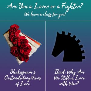A teal to purple gradient backdrop. White cursive reads: Are you a lover or a fighter? We have a class for you! On the left is a book with bright red flowers bursting from its pages. Written in white cursive is Shakespeares Contradictory Views of Love. On the right is a black minimalist drawing of a horse head. Written in white cursive is Iliad Why Are We Still in Love with War?